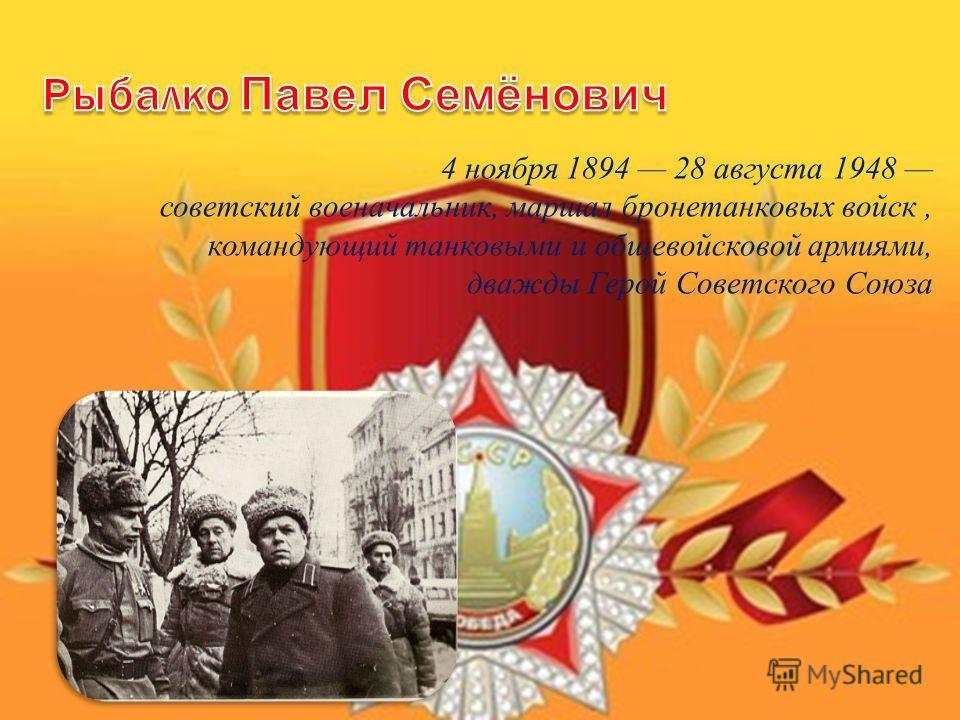 4 ноября 1894 28 августа 1948 советский военачальник, маршал бронетанковых войск, командующий танковыми и общевойсковой армиями, дважды Герой Советского Союза