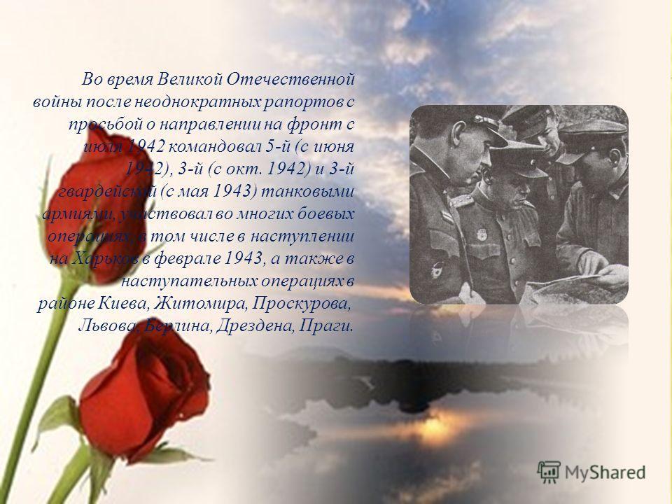 Во время Великой Отечественной войны после неоднократных рапортов с просьбой о направлении на фронт с июля 1942 командовал 5-й (с июня 1942), 3-й (с окт. 1942) и 3-й гвардейской (с мая 1943) танковыми армиями, участвовал во многих боевых операциях, в