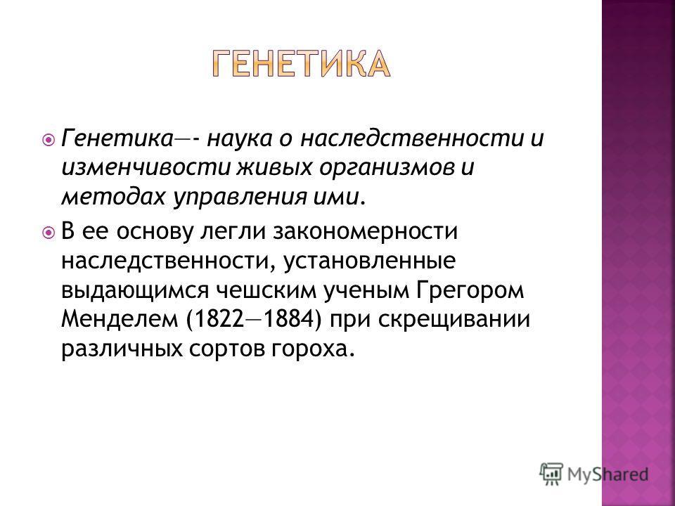 Генетика- наука о наследственности и изменчивости живых организмов и методах управления ими. В ее основу легли закономерности наследственности, установленные выдающимся чешским ученым Грегором Менделем (18221884) при скрещивании различных сортов горо