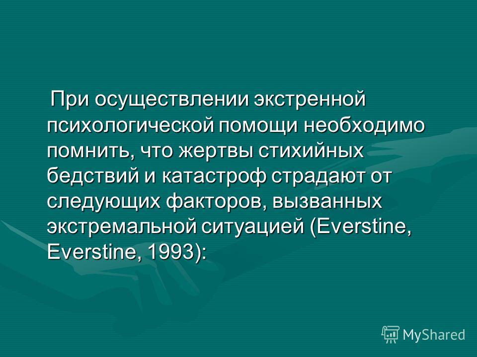 При осуществлении экстренной психологической помощи необходимо помнить, что жертвы стихийных бедствий и катастроф страдают от следующих факторов, вызванных экстремальной ситуацией (Everstine, Everstine, 1993): При осуществлении экстренной психологиче