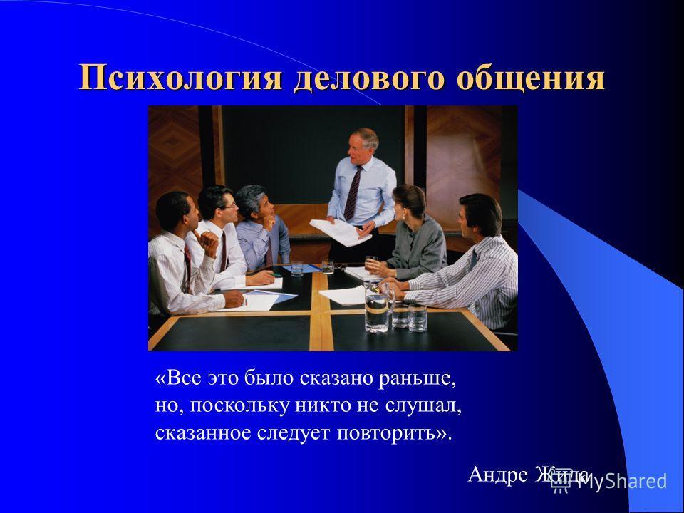 Психология делового общения «Все это было сказано раньше, но, поскольку никто не слушал, сказанное следует повторить». Андре Жида