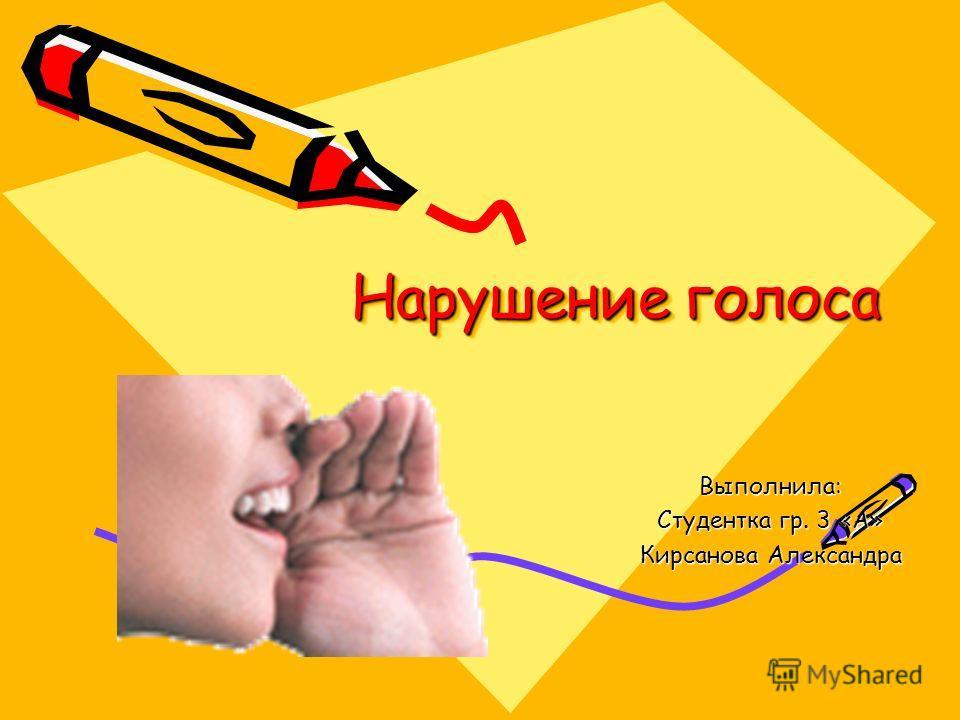 Нарушение голоса Выполнила: Студентка гр. 3 «А» Кирсанова Александра