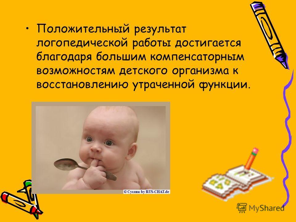Положительный результат логопедической работы достигается благодаря большим компенсаторным возможностям детского организма к восстановлению утраченной функции.