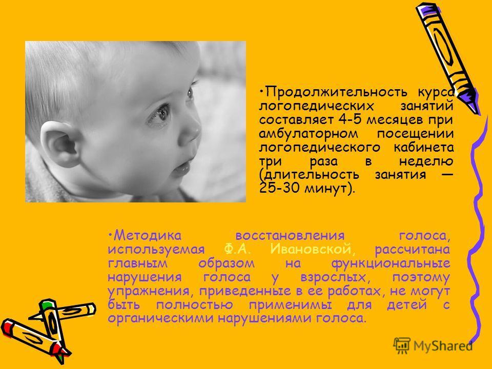 Методика восстановления голоса, используемая Ф.А. Ивановской, рассчитана главным образом на функциональные нарушения голоса у взрослых, поэтому упражнения, приведенные в ее работах, не могут быть полностью применимы для детей с органическими нарушени