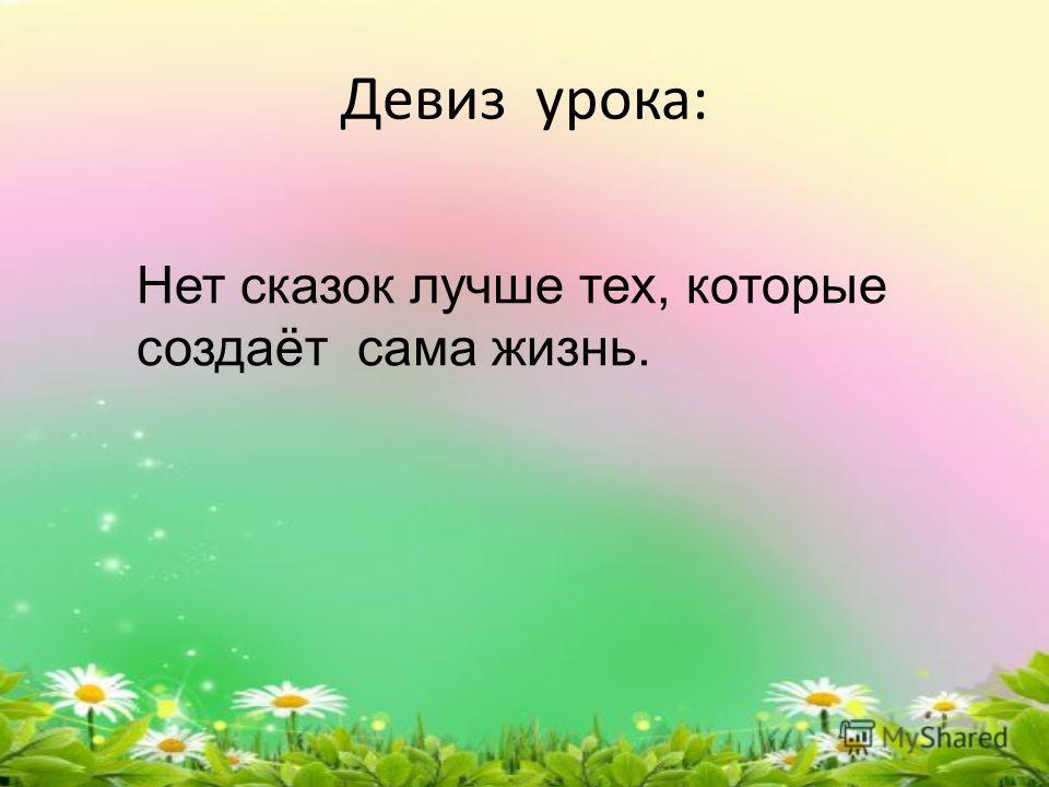 Девиз урока: Нет сказок лучше тех, которые создаёт сама жизнь.