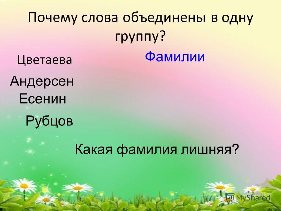 Почему слова объединены в одну группу? Цветаева Андерсен Есенин Рубцов Какая фамилия лишняя? Фамилии