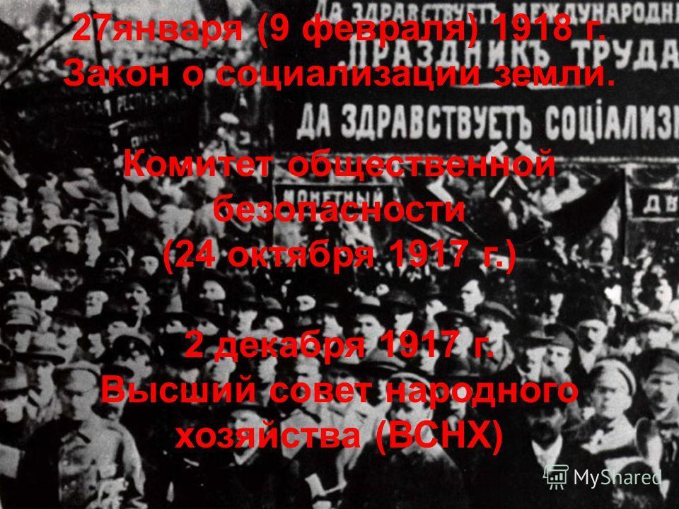 27января (9 февраля) 1918 г. Закон о социализации земли. Комитет общественной безопасности (24 октября 1917 г.) 2 декабря 1917 г. Высший совет народного хозяйства (ВСНХ)
