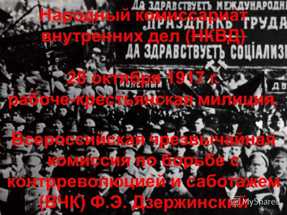 Народный комиссариат внутренних дел (НКВД) 28 октября 1917 г. рабоче-крестьянская милиция. Всероссийская чрезвычайная комиссия по борьбе с контрреволюцией и саботажем (ВЧК) Ф.Э. Дзержинский