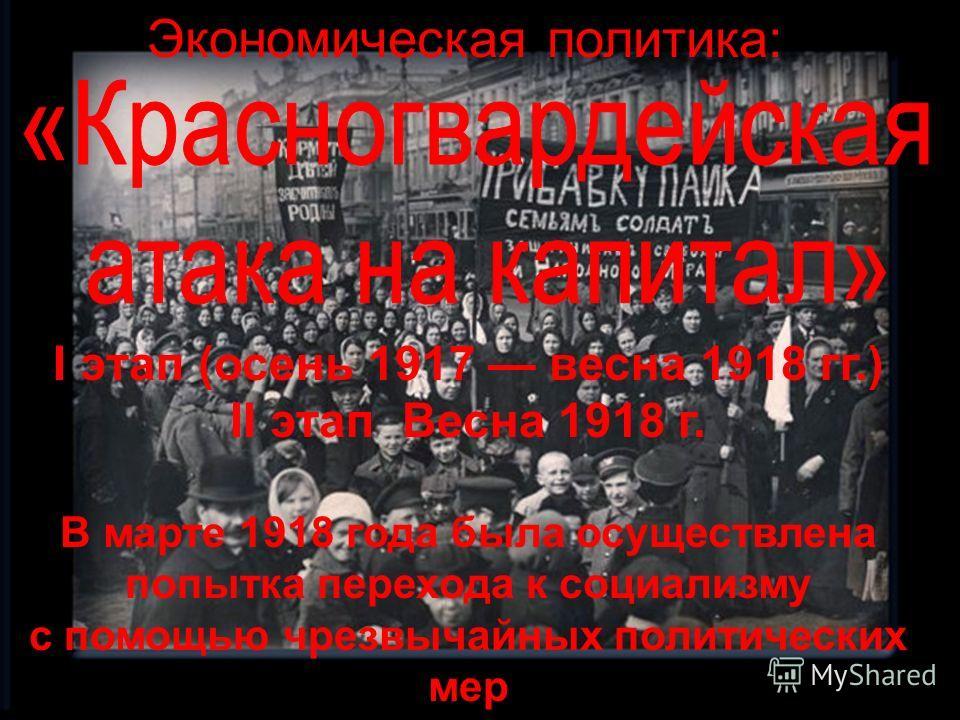 Экономическая политика: I этап (осень 1917 весна 1918 гг.) II этап Весна 1918 г. В марте 1918 года была осуществлена попытка перехода к социализму с помощью чрезвычайных политических мер