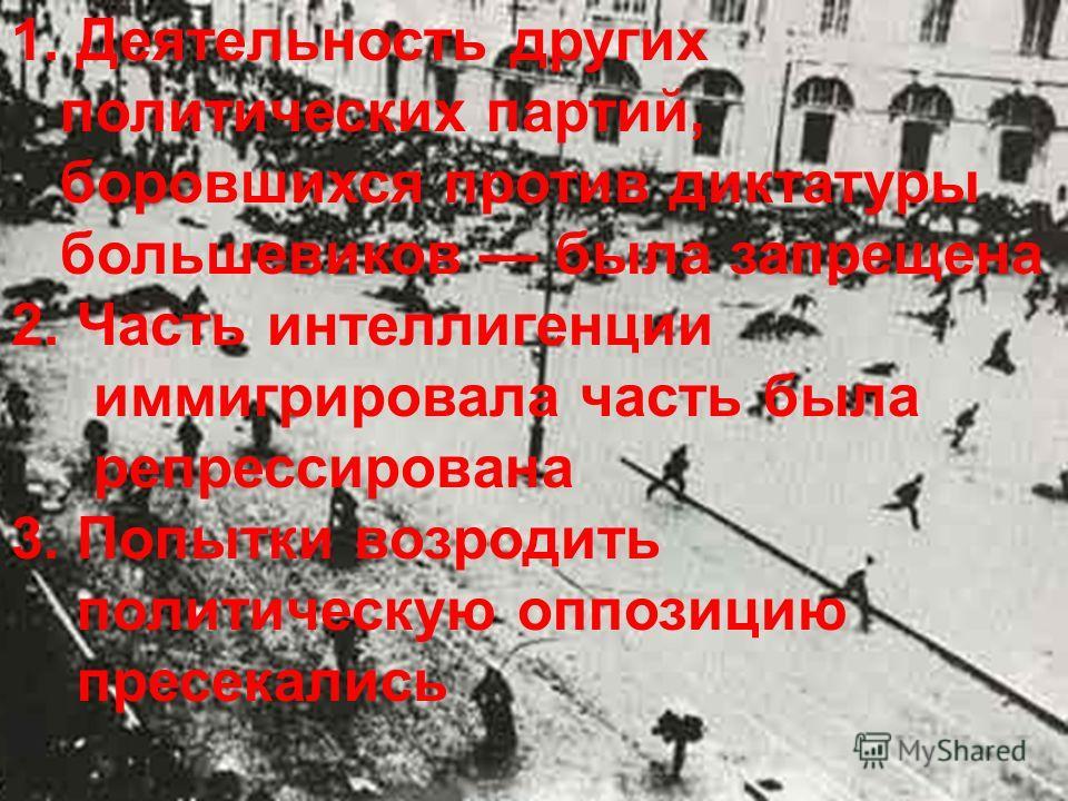 1. Деятельность других политических партий, боровшихся против диктатуры большевиков была запрещена 2. Часть интеллигенции иммигрировала часть была репрессирована 3. Попытки возродить политическую оппозицию пресекались