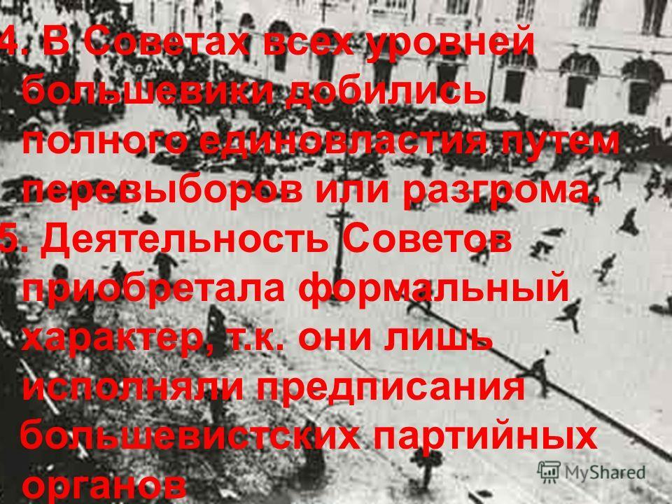 4. В Советах всех уровней большевики добились полного единовластия путем перевыборов или разгрома. 5. Деятельность Советов приобретала формальный характер, т.к. они лишь исполняли предписания большевистских партийных органов
