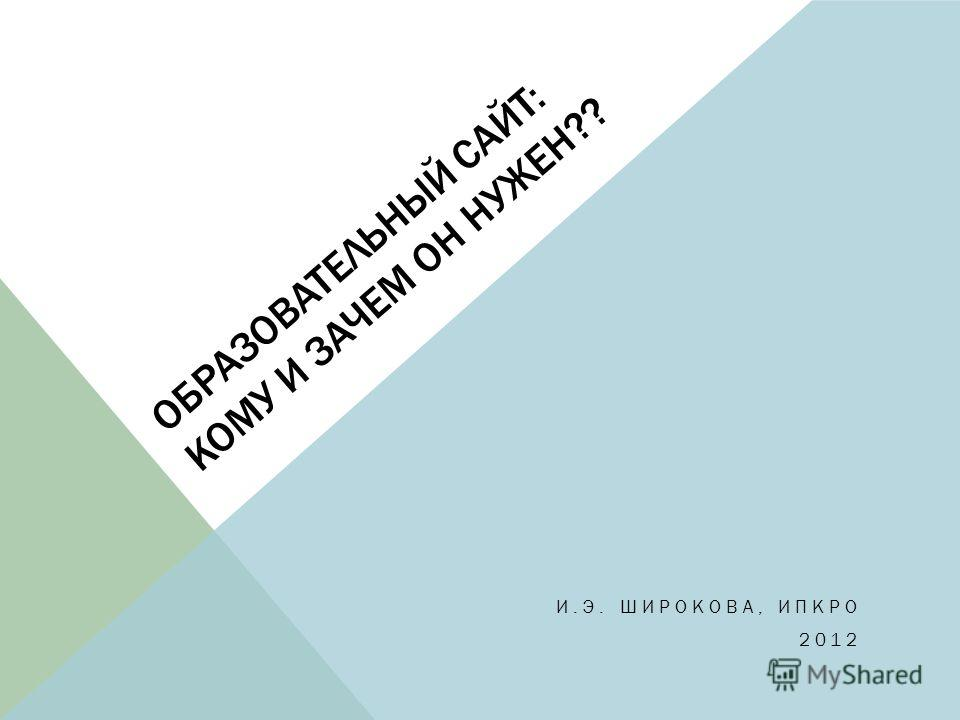 ОБРАЗОВАТЕЛЬНЫЙ САЙТ: КОМУ И ЗАЧЕМ ОН НУЖЕН?? И.Э. ШИРОКОВА, ИПКРО 2012