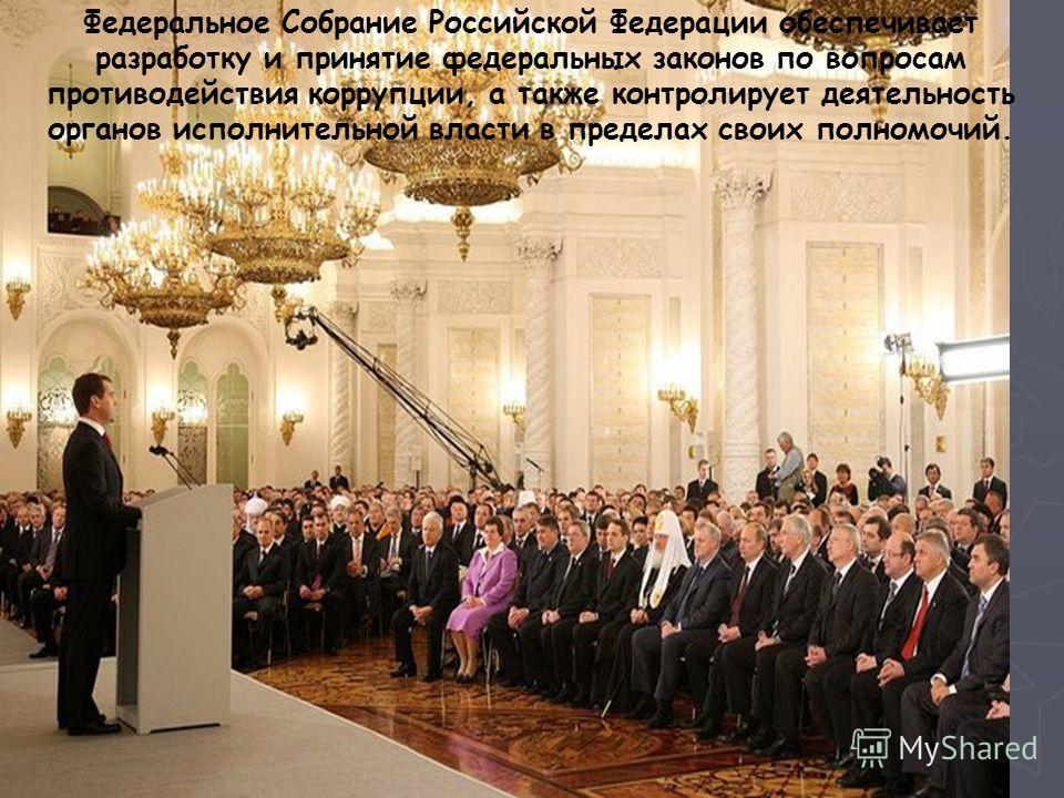 Федеральное Собрание Российской Федерации обеспечивает разработку и принятие федеральных законов по вопросам противодействия коррупции, а также контролирует деятельность органов исполнительной власти в пределах своих полномочий.