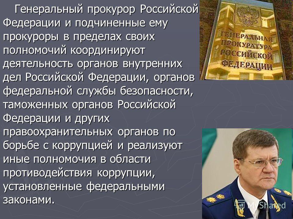 Генеральный прокурор Российской Федерации и подчиненные ему прокуроры в пределах своих полномочий координируют деятельность органов внутренних дел Российской Федерации, органов федеральной службы безопасности, таможенных органов Российской Федерации