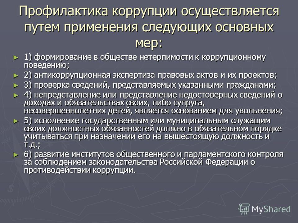 Профилактика коррупции осуществляется путем применения следующих основных мер: 1) формирование в обществе нетерпимости к коррупционному поведению; 1) формирование в обществе нетерпимости к коррупционному поведению; 2) антикоррупционная экспертиза пра