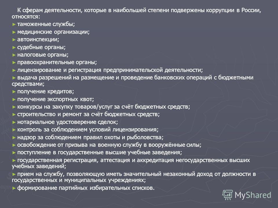 К сферам деятельности, которые в наибольшей степени подвержены коррупции в России, относятся: таможенные службы; медицинские организации; автоинспекции; судебные органы; налоговые органы; правоохранительные органы; лицензирование и регистрация предпр