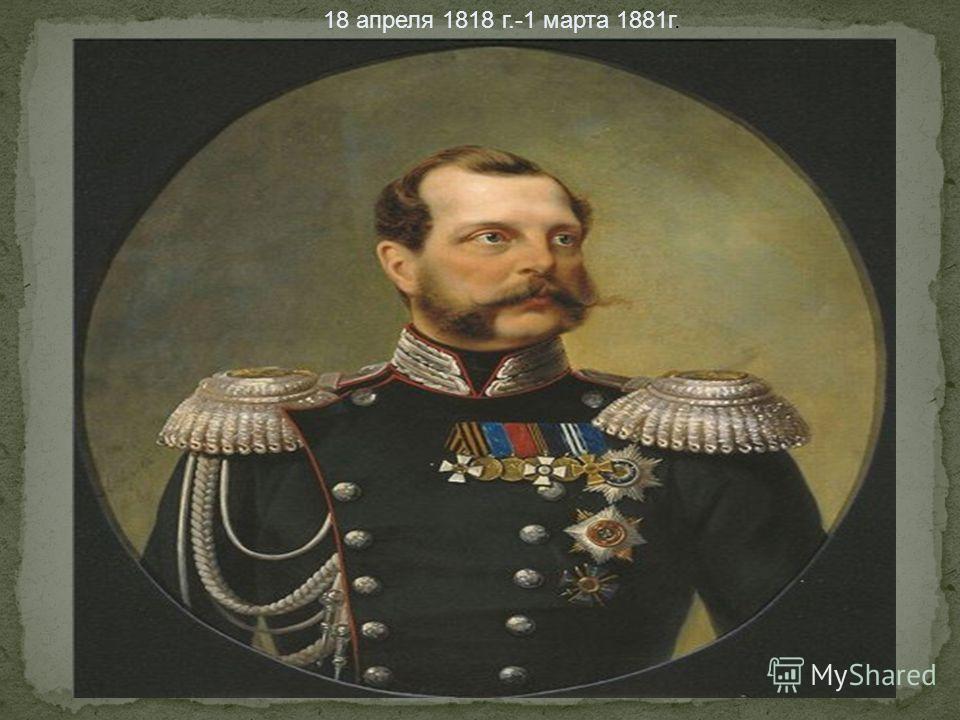 18 апреля 1818 г.-1 марта 1881г.