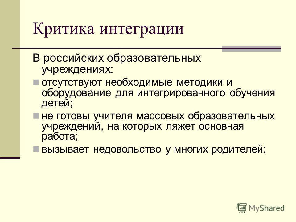 Критика интеграции В российских образовательных учреждениях: отсутствуют необходимые методики и оборудование для интегрированного обучения детей; не готовы учителя массовых образовательных учреждений, на которых ляжет основная работа; вызывает недово