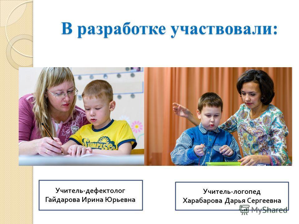 В разработке участвовали: Учитель - дефектолог Гайдарова Ирина Юрьевна Учитель - логопед Харабарова Дарья Сергеевна