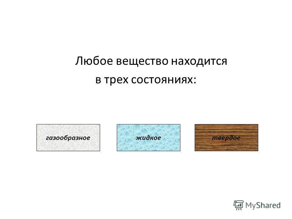 Любое вещество находится в трех состояниях: газообразноежидкоетвердое