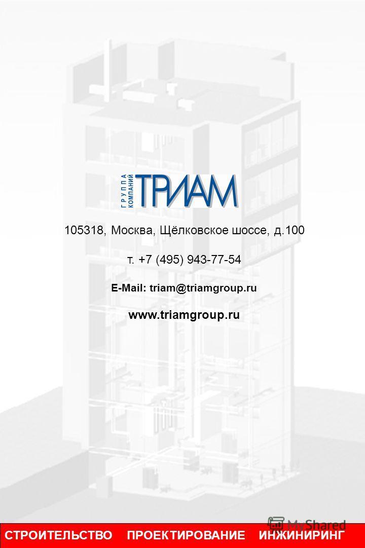СТРОИТЕЛЬСТВО ПРОЕКТИРОВАНИЕ ИНЖИНИРИНГ 105318, Москва, Щёлковское шоссе, д.100 т. +7 (495) 943-77-54 E-Mail: triam@triamgroup.ru www.triamgroup.ru
