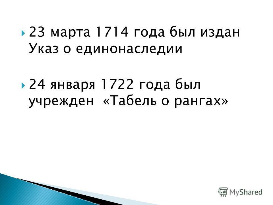 23 марта 1714 года был издан Указ о единонаследии 24 января 1722 года был учрежден «Табель о рангах»