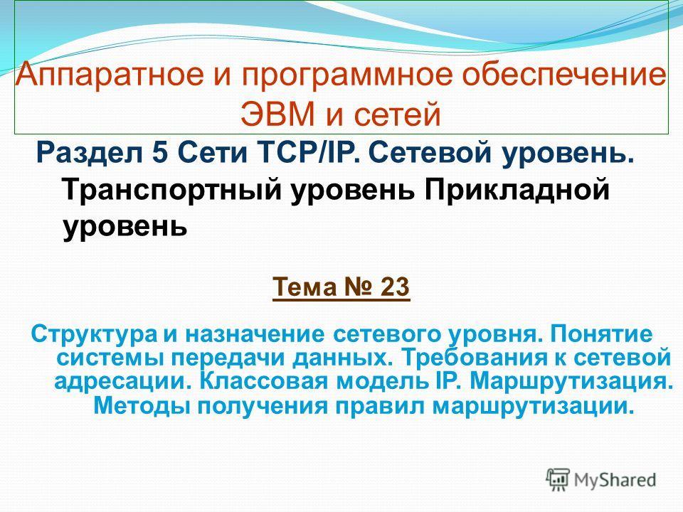 Аппаратное и программное обеспечение ЭВМ и сетей Тема 23 Структура и назначение сетевого уровня. Понятие системы передачи данных. Требования к сетевой адресации. Классовая модель IP. Маршрутизация. Методы получения правил маршрутизации. Раздел 5 Сети