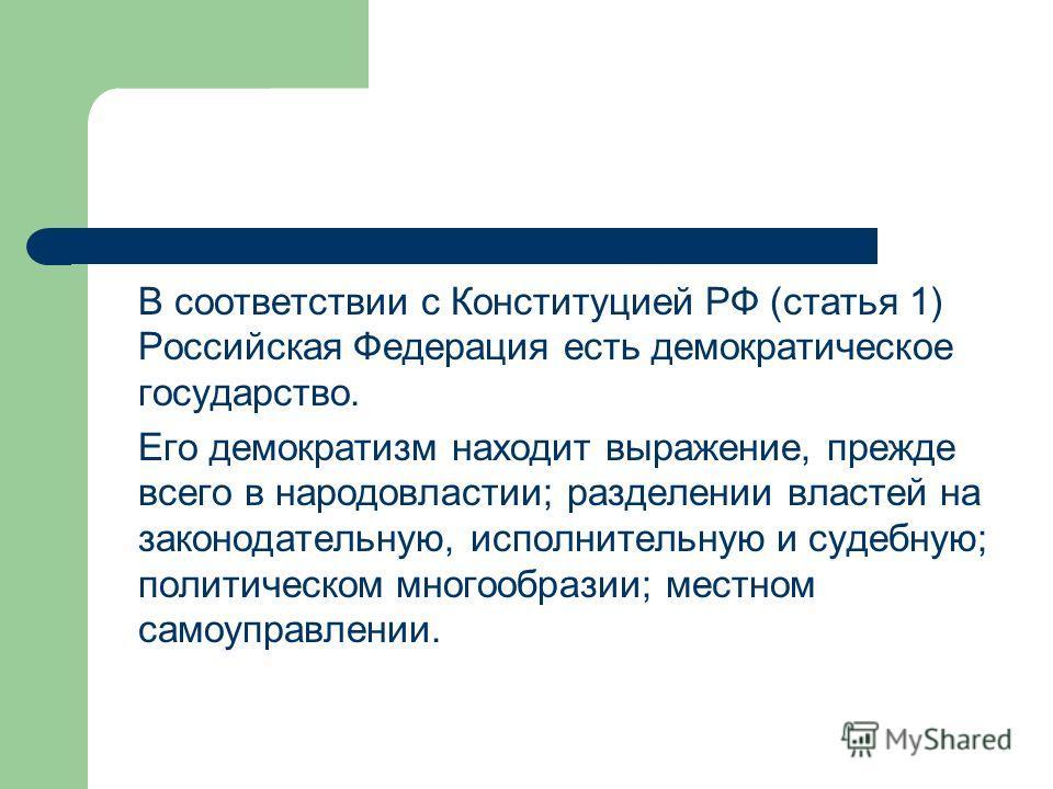В соответствии с Конституцией РФ (статья 1) Российская Федерация есть демократическое государство. Его демократизм находит выражение, прежде всего в народовластии; разделении властей на законодательную, исполнительную и судебную; политическом многооб