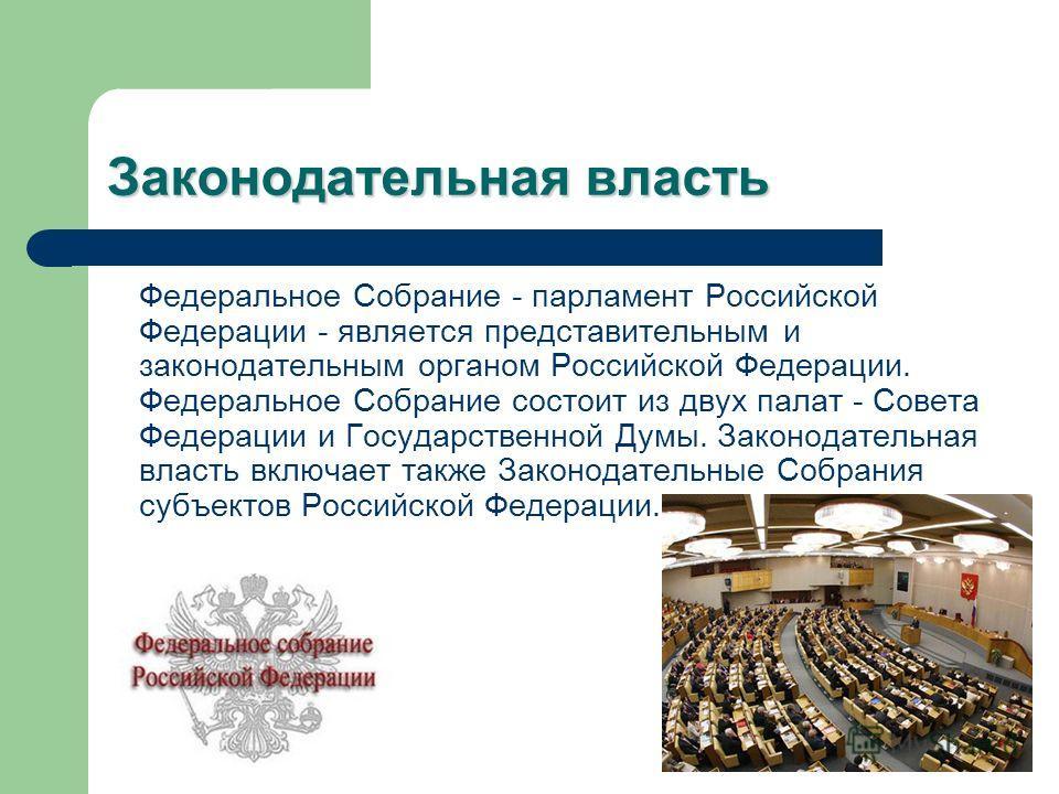 Законодательная власть Федеральное Собрание - парламент Российской Федерации - является представительным и законодательным органом Российской Федерации. Федеральное Собрание состоит из двух палат - Совета Федерации и Государственной Думы. Законодател