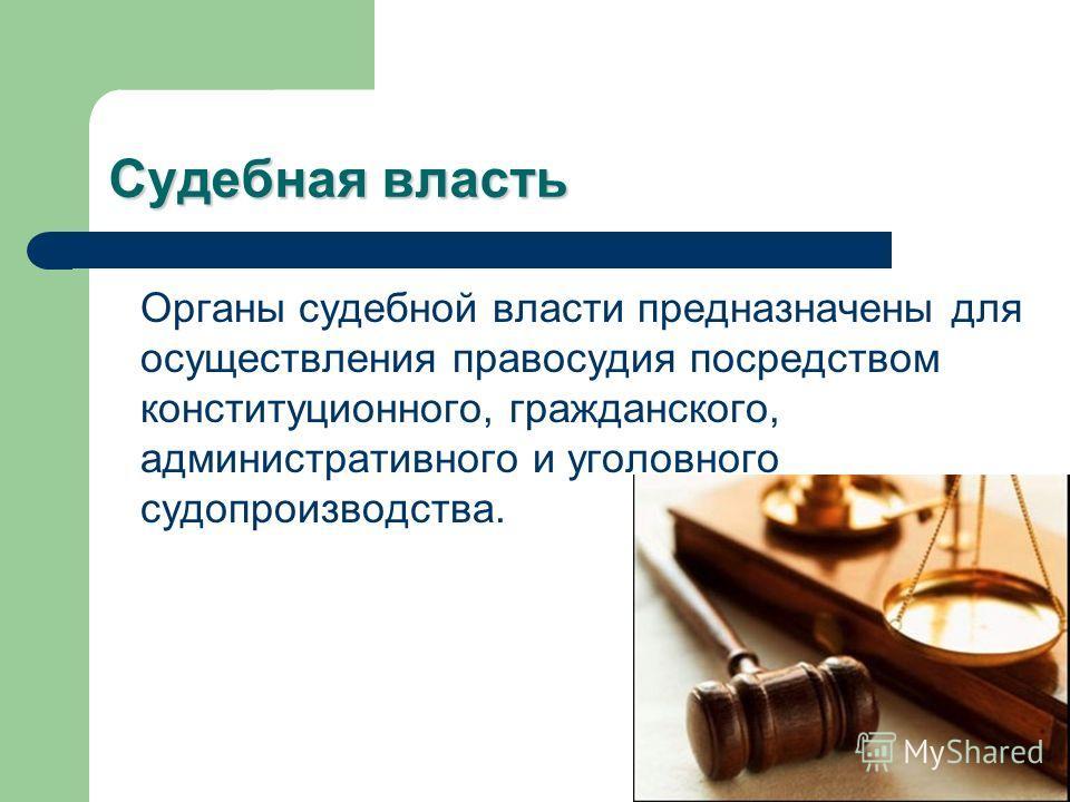 Судебная власть Органы судебной власти предназначены для осуществления правосудия посредством конституционного, гражданского, административного и уголовного судопроизводства.