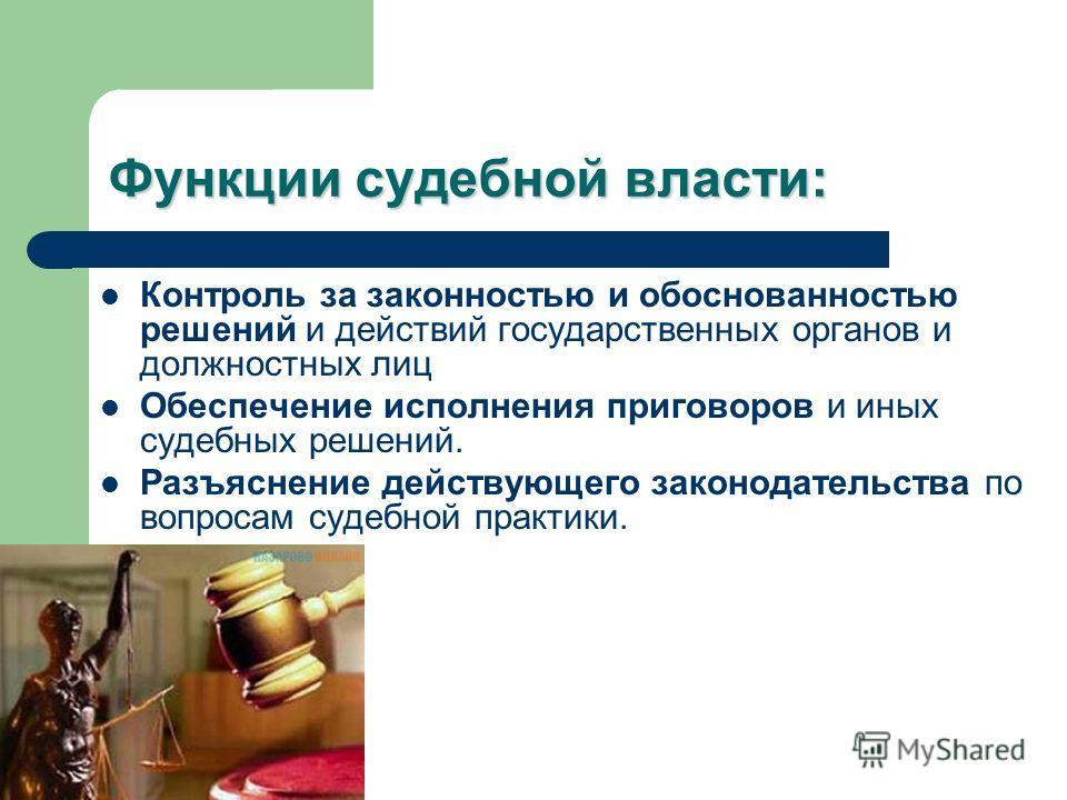 Функции судебной власти: Контроль за законностью и обоснованностью решений и действий государственных органов и должностных лиц Обеспечение исполнения приговоров и иных судебных решений. Разъяснение действующего законодательства по вопросам судебной