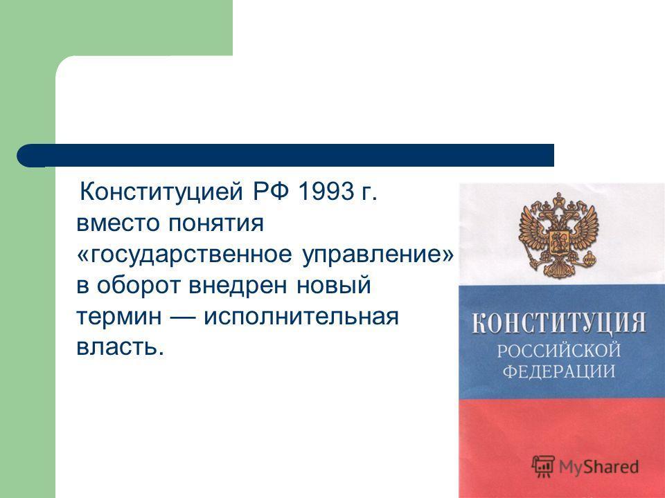 Конституцией РФ 1993 г. вместо понятия «государственное управление» в оборот внедрен новый термин исполнительная власть.