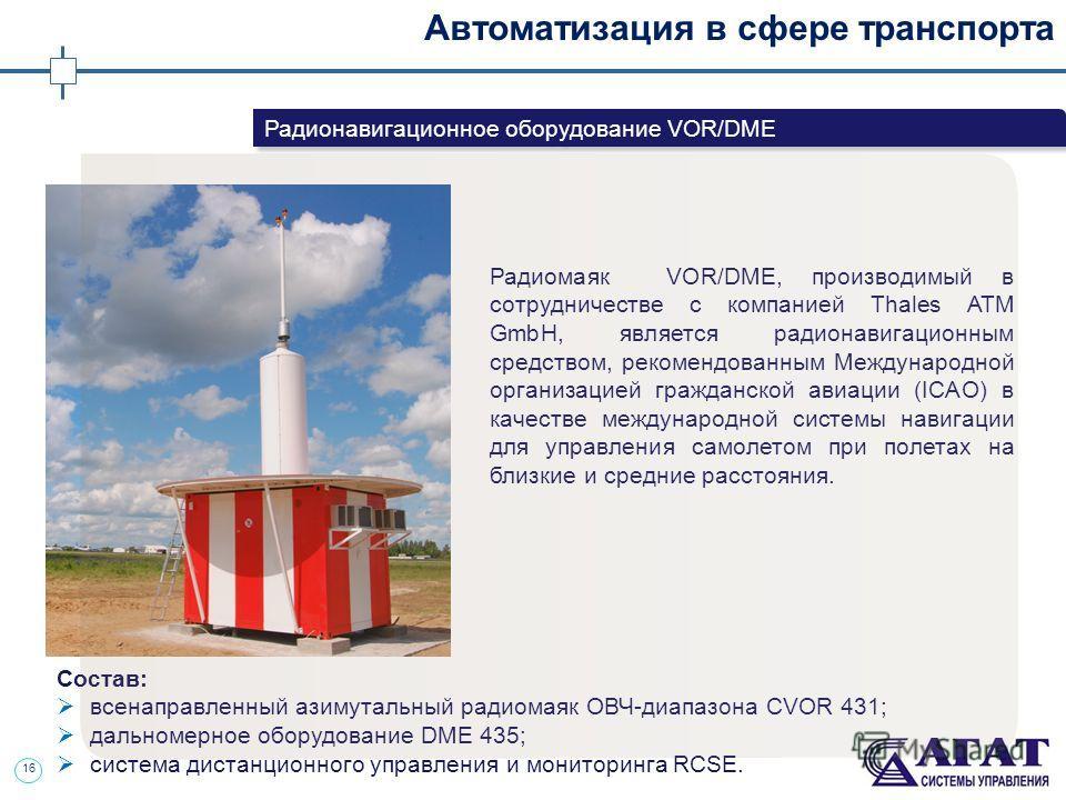 16 Радиомаяк VOR/DME, производимый в сотрудничестве с компанией Thales ATM GmbH, является радионавигационным средством, рекомендованным Международной организацией гражданской авиации (ICAO) в качестве международной системы навигации для управления са