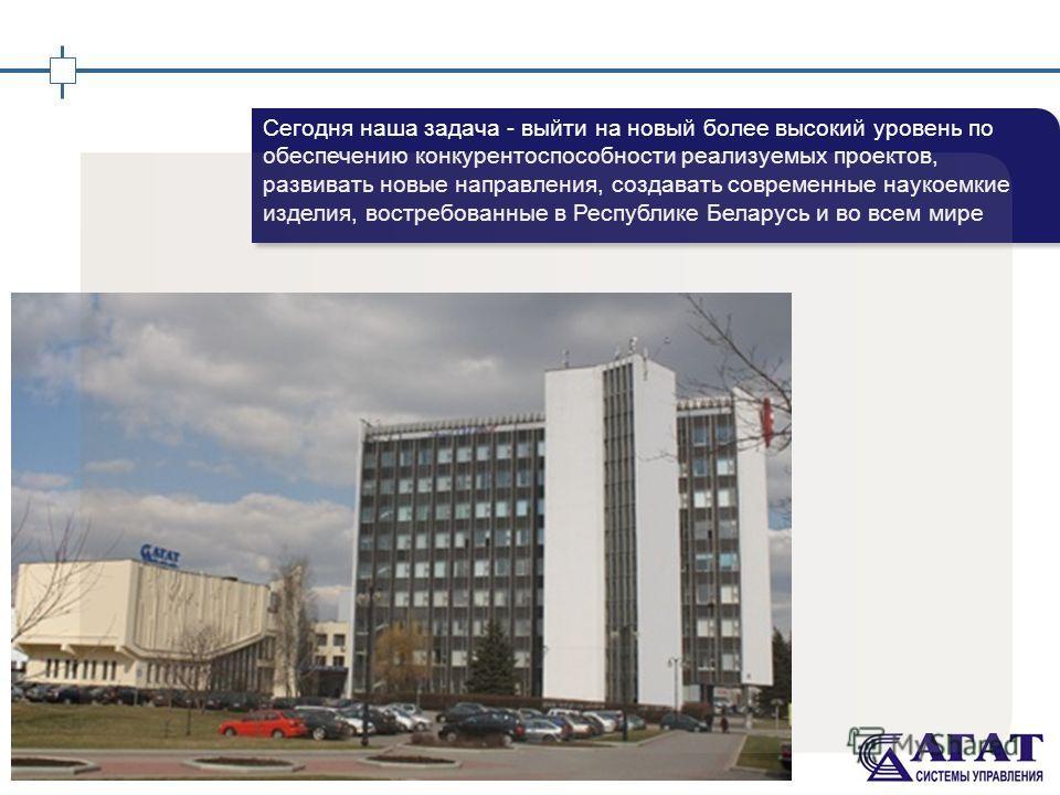 2 Сегодня наша задача - выйти на новый более высокий уровень по обеспечению конкурентоспособности реализуемых проектов, развивать новые направления, создавать современные наукоемкие изделия, востребованные в Республике Беларусь и во всем мире