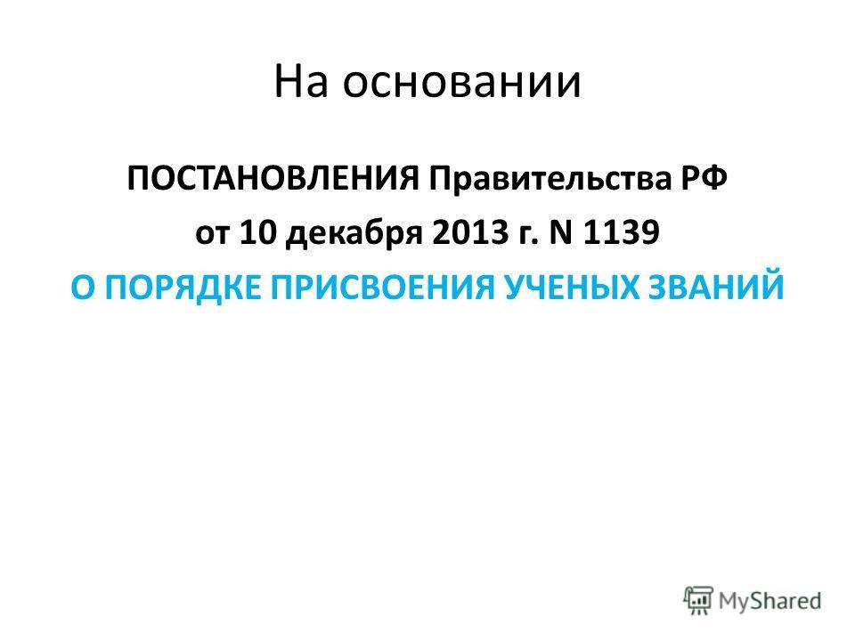 На основании ПОСТАНОВЛЕНИЯ Правительства РФ от 10 декабря 2013 г. N 1139 О ПОРЯДКЕ ПРИСВОЕНИЯ УЧЕНЫХ ЗВАНИЙ