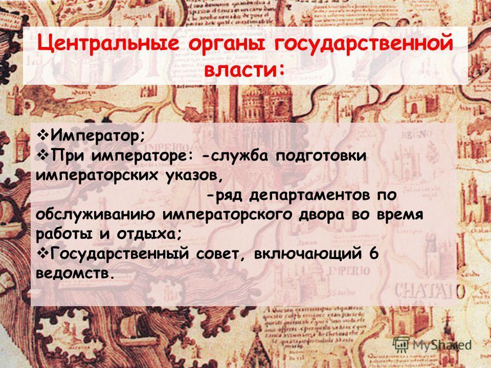 Центральные органы государственной власти: Император; При императоре: -служба подготовки императорских указов, -ряд департаментов по обслуживанию императорского двора во время работы и отдыха; Государственный совет, включающий 6 ведомств.