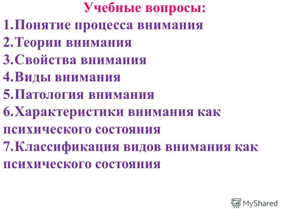 Учебные вопросы: 1.Понятие процесса внимания 2.Теории внимания 3.Свойства внимания 4.Виды внимания 5.Патология внимания 6.Характеристики внимания как психического состояния 7.Классификация видов внимания как психического состояния