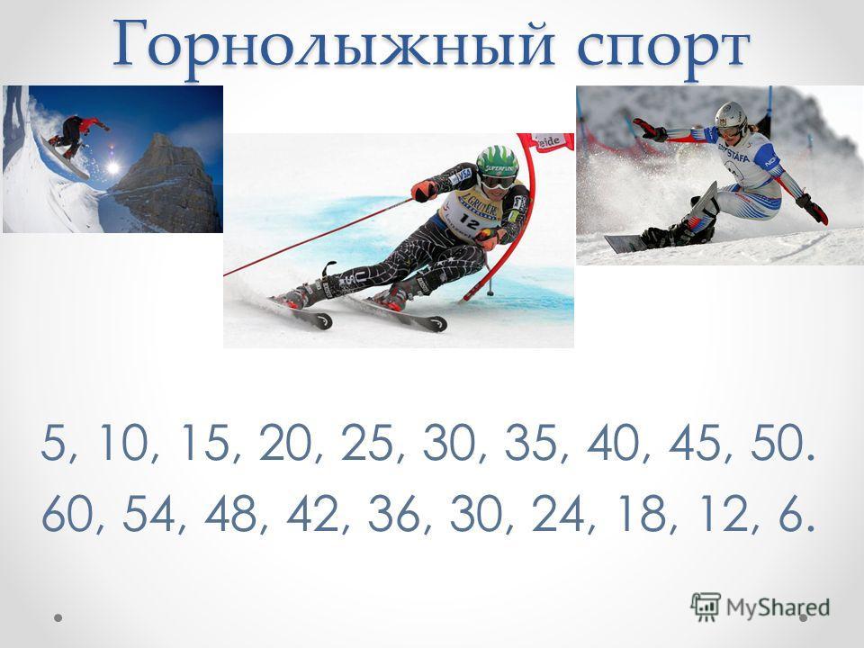 Горнолыжный спорт 5, 10, 15, 20, 25, 30, 35, 40, 45, 50. 60, 54, 48, 42, 36, 30, 24, 18, 12, 6.