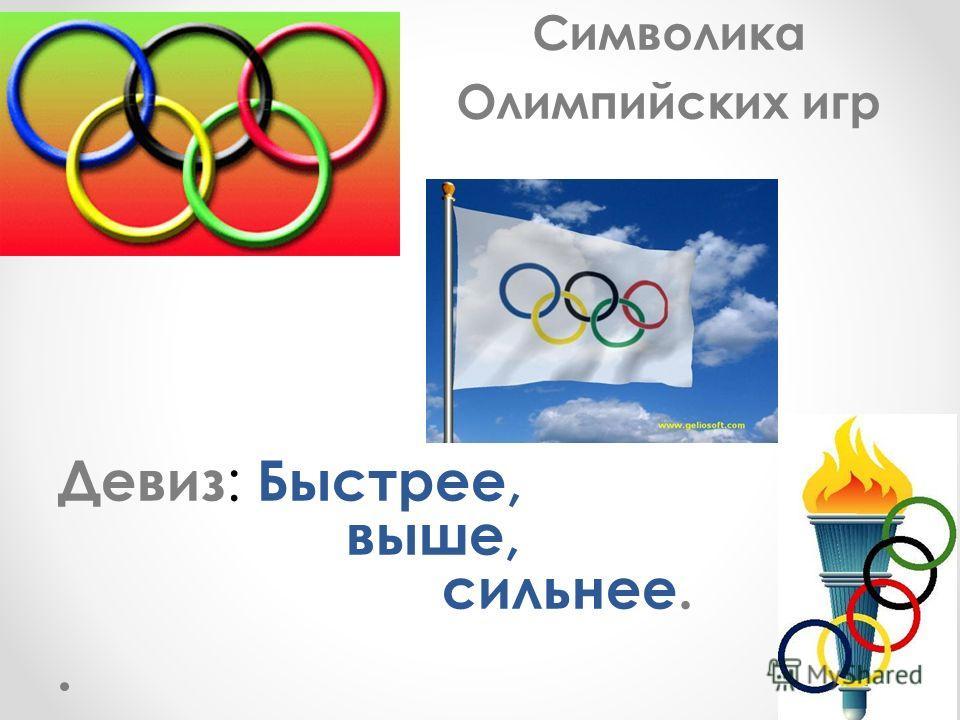 Символика Олимпийских игр Девиз : Быстрее, выше, сильнее.
