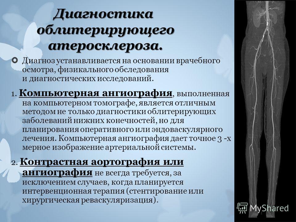 Диагностика облитерирующего атеросклероза. Диагноз устанавливается на основании врачебного осмотра, физикального обследования и диагностических исследований. 1. Компьютерная ангиография, выполненная на компьютерном томографе, является отличным методо
