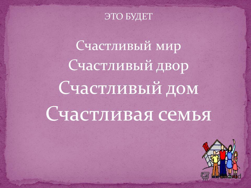 ЭТО БУДЕТ Счастливый мир Счастливый двор Счастливый дом Счастливая семья