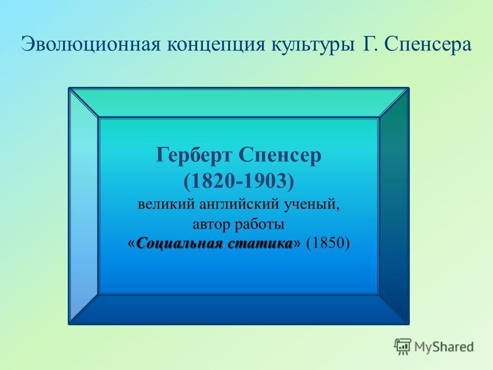 Эволюционная концепция культуры Г. Спенсера Герберт Спенсер (1820-1903) великий английский ученый, автор работы Социальная статика « Социальная статика » (1850)
