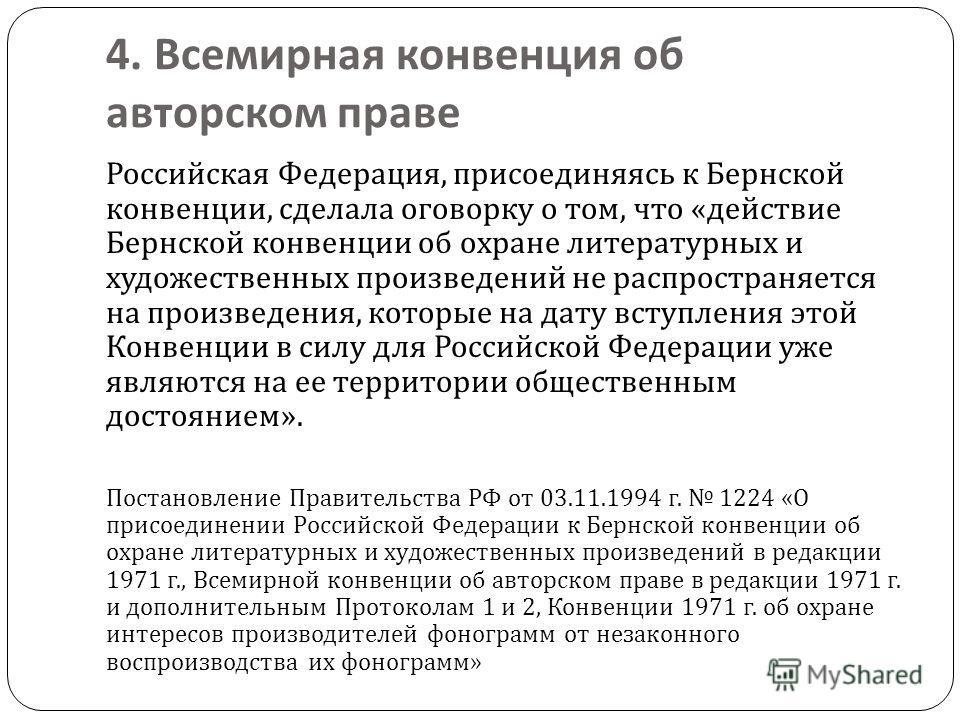 4. Всемирная конвенция об авторском праве Российская Федерация, присоединяясь к Бернской конвенции, сделала оговорку о том, что « действие Бернской конвенции об охране литературных и художественных произведений не распространяется на произведения, ко