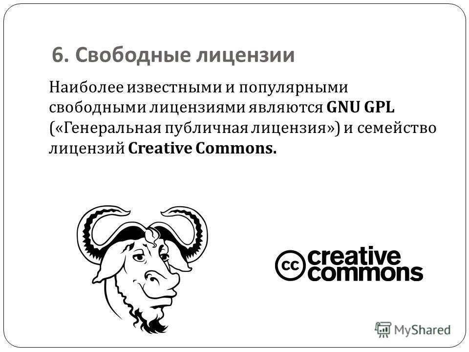 6. Свободные лицензии Наиболее известными и популярными свободными лицензиями являются GNU GPL (« Генеральная публичная лицензия ») и семейство лицензий Creative Commons.