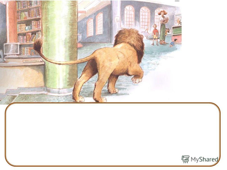 А ещё он подставлял спину детям, которые хотели достать какую- нибудь книжку с верхней полки. Потом лев приходил в отдел сказок и ждал трёх часов.