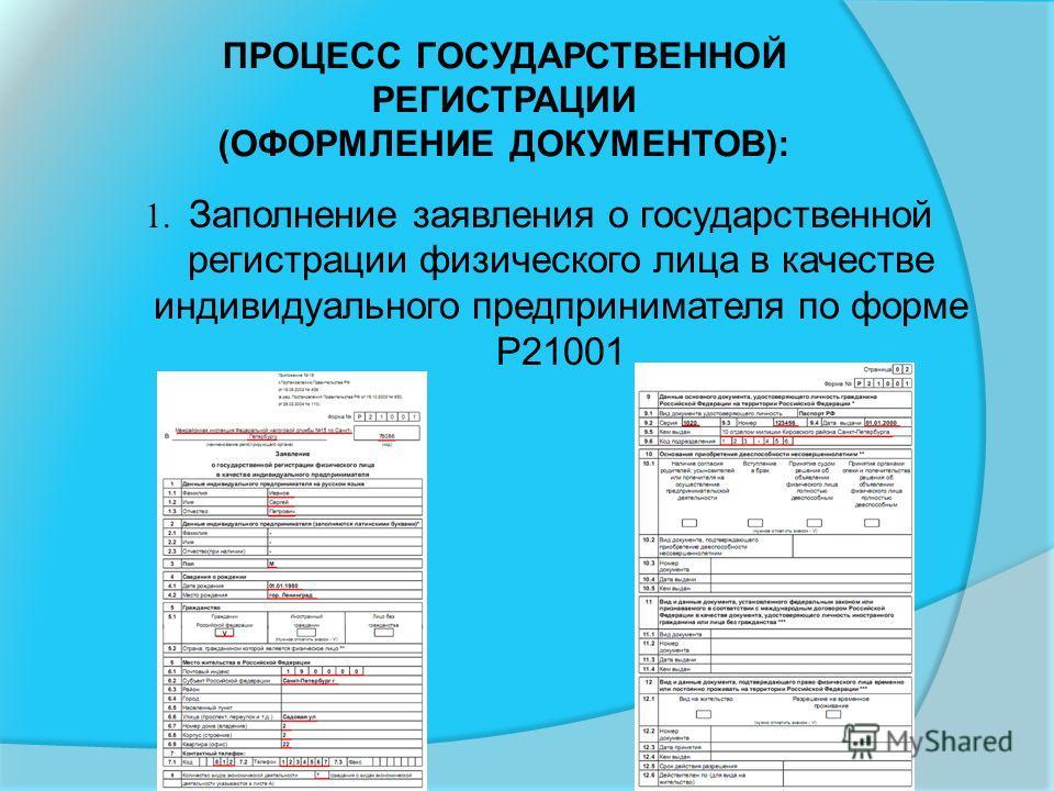 ПРОЦЕСС ГОСУДАРСТВЕННОЙ РЕГИСТРАЦИИ (ОФОРМЛЕНИЕ ДОКУМЕНТОВ): 1. Заполнение заявления о государственной регистрации физического лица в качестве индивидуального предпринимателя по форме Р21001