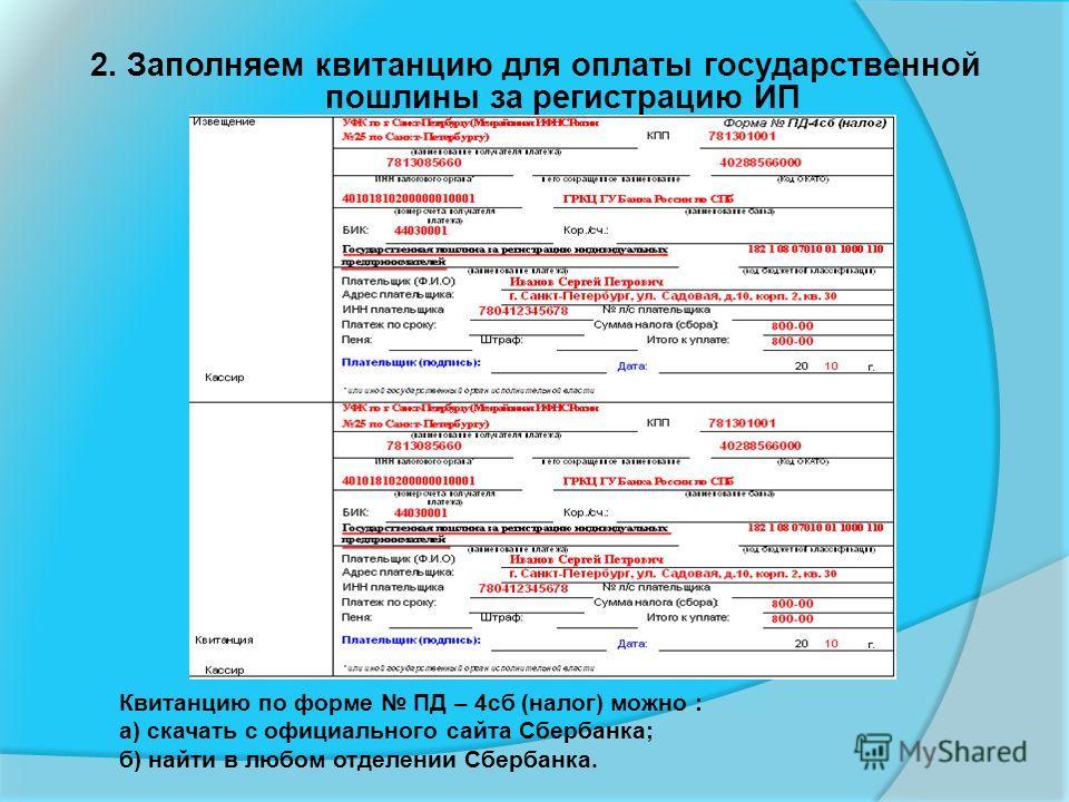 2. Заполняем квитанцию для оплаты государственной пошлины за регистрацию ИП Квитанцию по форме ПД – 4сб (налог) можно : а) скачать с официального сайта Сбербанка; б) найти в любом отделении Сбербанка.