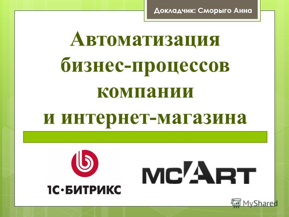 Автоматизация бизнес-процессов компании и интернет-магазина Докладчик: Сморыго Анна