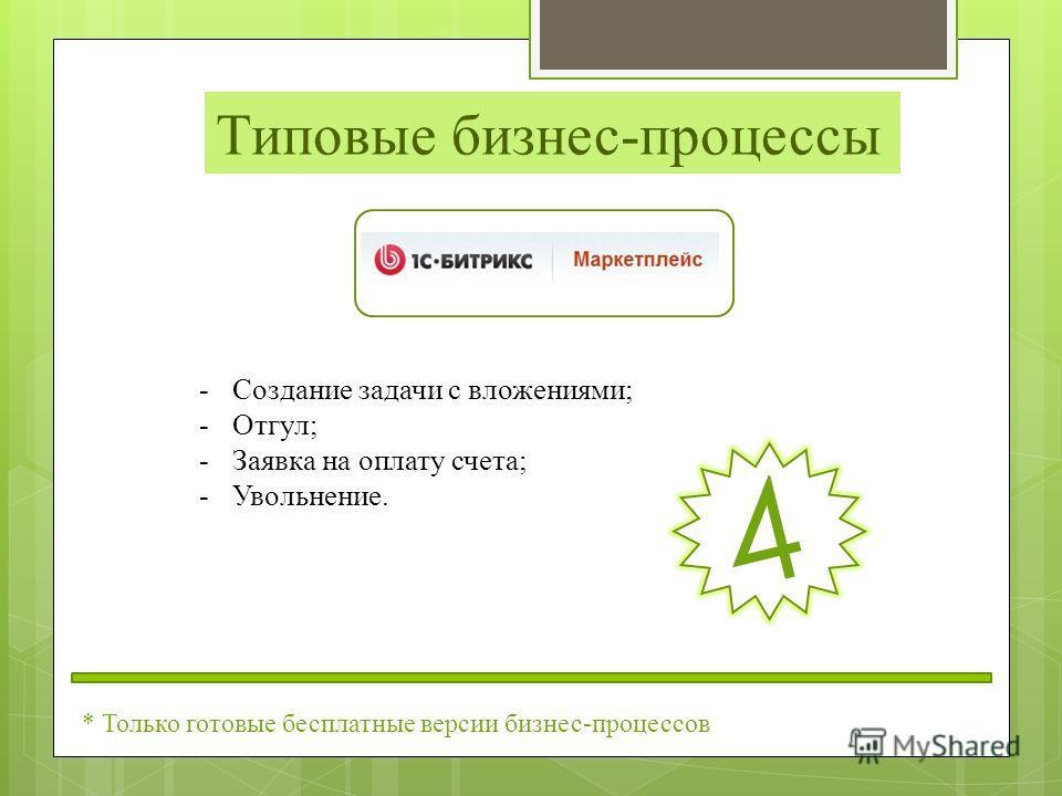 Типовые бизнес-процессы -Создание задачи с вложениями; -Отгул; -Заявка на оплату счета; -Увольнение. 4 * Только готовые бесплатные версии бизнес-процессов