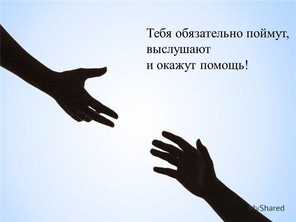 Тебя обязательно поймут, выслушают и окажут помощь!